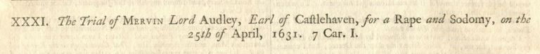 The Trial of Mervin Lord Audley, Earl of Castlehaven, for a Rape and Sodomy, on the 25th of April, 1631 ALONG WITH The Trial of Lawrence Fitz-Patrick and Giles Brodway, two Servants of the before-mentioned Lord Audley, for a Rape and Sodomy, the 27th of June 1631. CASTLEHAVEN TRIAL.
