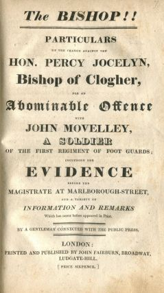The Bishop!! Particulars of the charge against the Hon. Percy Jocelyn, Bishop of Clogher for an abominable offence with John Movelly ... including the evidence before the magistrate at Marlborough Street, and a variety of information and remarks. Bound with: Sketch of the Life and Unparalleled Sufferings, of James Byrne, Late Coachman to... John Jocelyn, Brother to... the Lord Bishop of Clogher